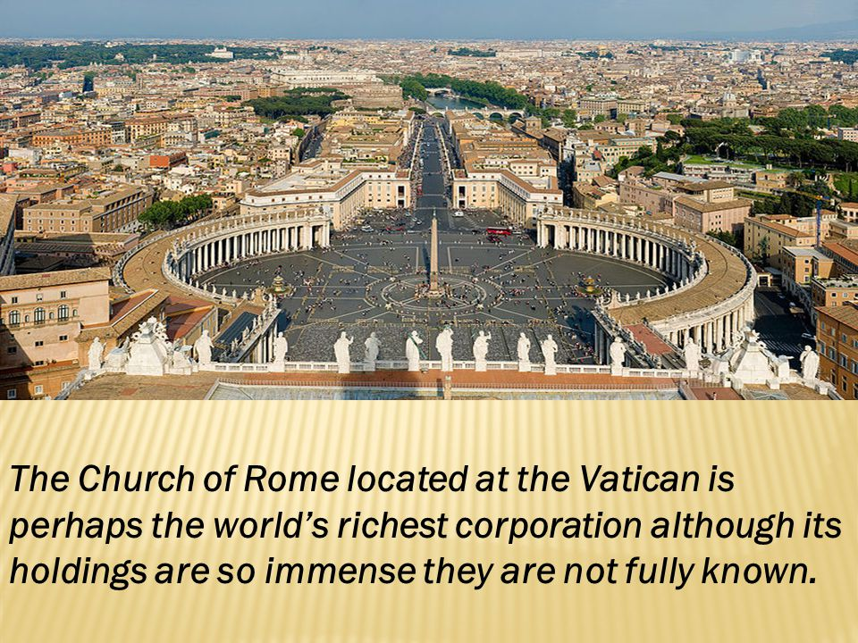 The Church of Rome located at the Vatican is perhaps the world's richest corporation although its holdings are so immense they are not fully known.