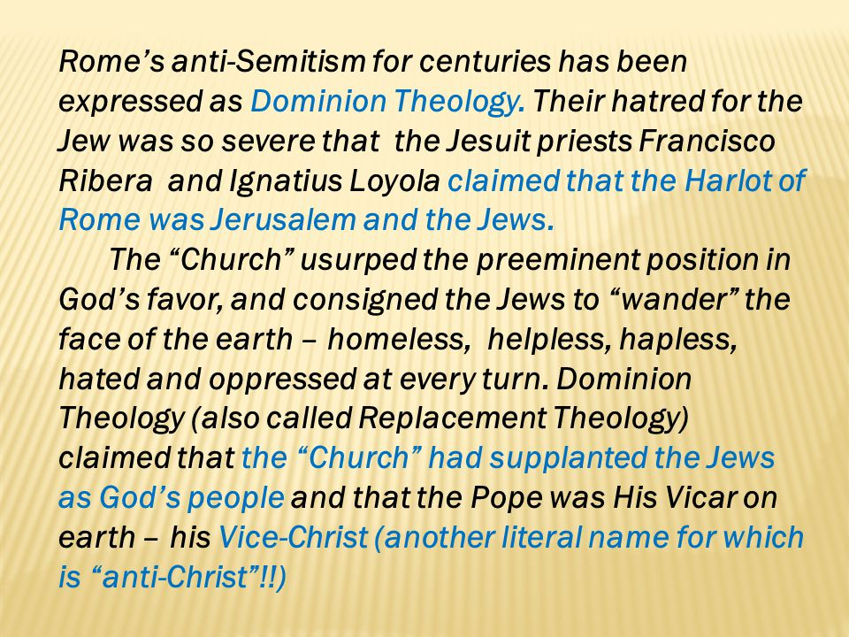 Rome's anti-Semitism for centuries has been expressed as Dominion Theology. Their hatred for the Jew was so severe that the Jesuit priests Francisco Ribera and Ignatius Loyola claimed that the Harlot of Rome was Jerusalem and the Jews.