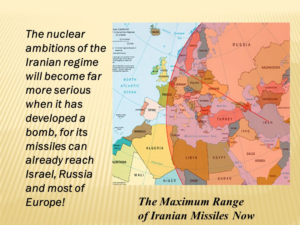 The nuclear ambitions of the Iranian regime will become far more serious when it has developed a bomb, for its missiles can already reach Israel, Russia and most of Europe!