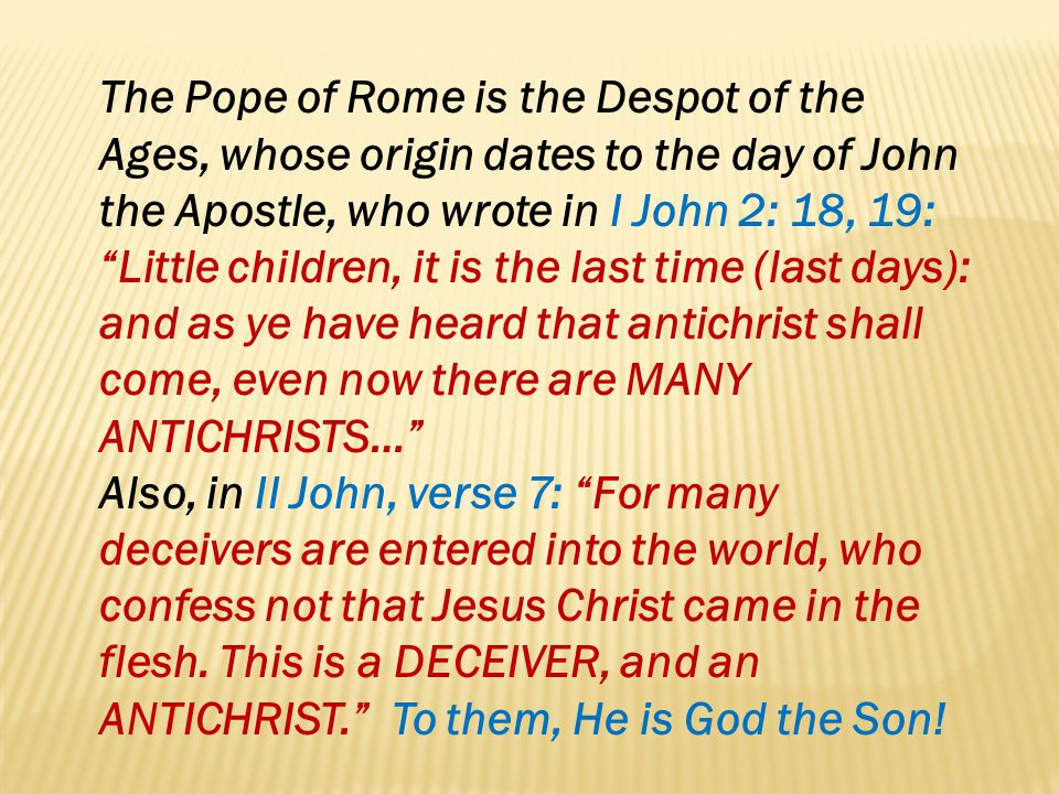 The Pope of Rome is the Despot of the Ages, whose origin dates to the day of John the Apostle, who wrote in I John 2: 18, 19: Little children, it is the last time (last days): and as ye have heard that antichrist shall come, even now there are MANY ANTICHRISTS…