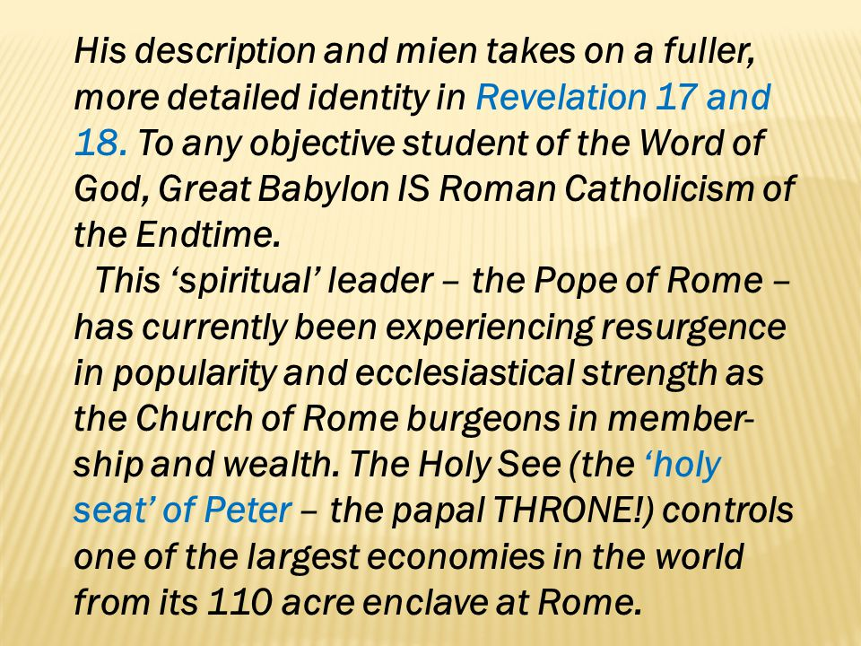 His description and mien takes on a fuller, more detailed identity in Revelation 17 and 18. To any objective student of the Word of God, Great Babylon IS Roman Catholicism of the Endtime.