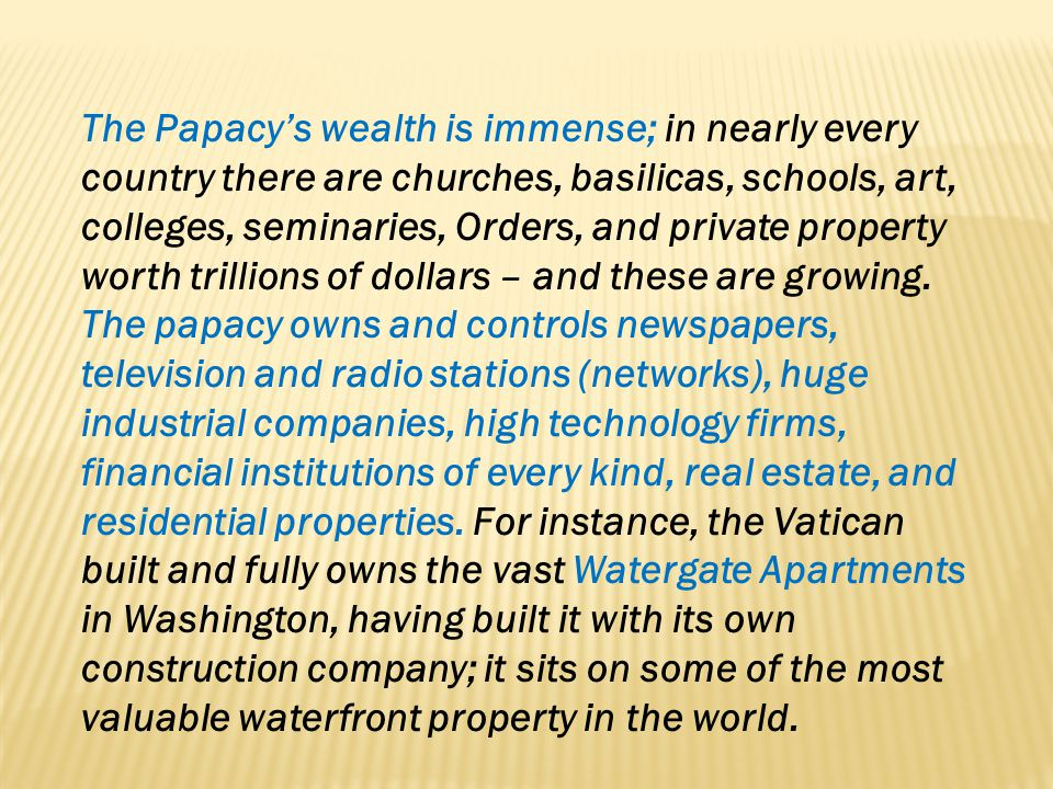 The Papacy's wealth is immense; in nearly every country there are churches, basilicas, schools, art, colleges, seminaries, Orders, and private property worth trillions of dollars – and these are growing.