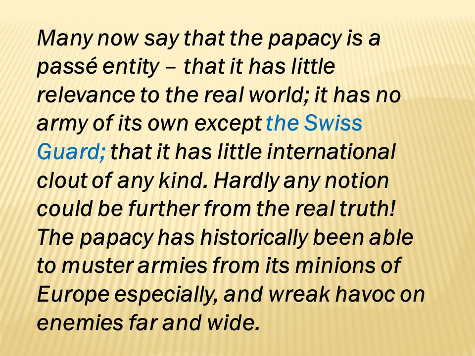 Many now say that the papacy is a passé entity – that it has little relevance to the real world; it has no army of its own except the Swiss Guard; that it has little international clout of any kind.