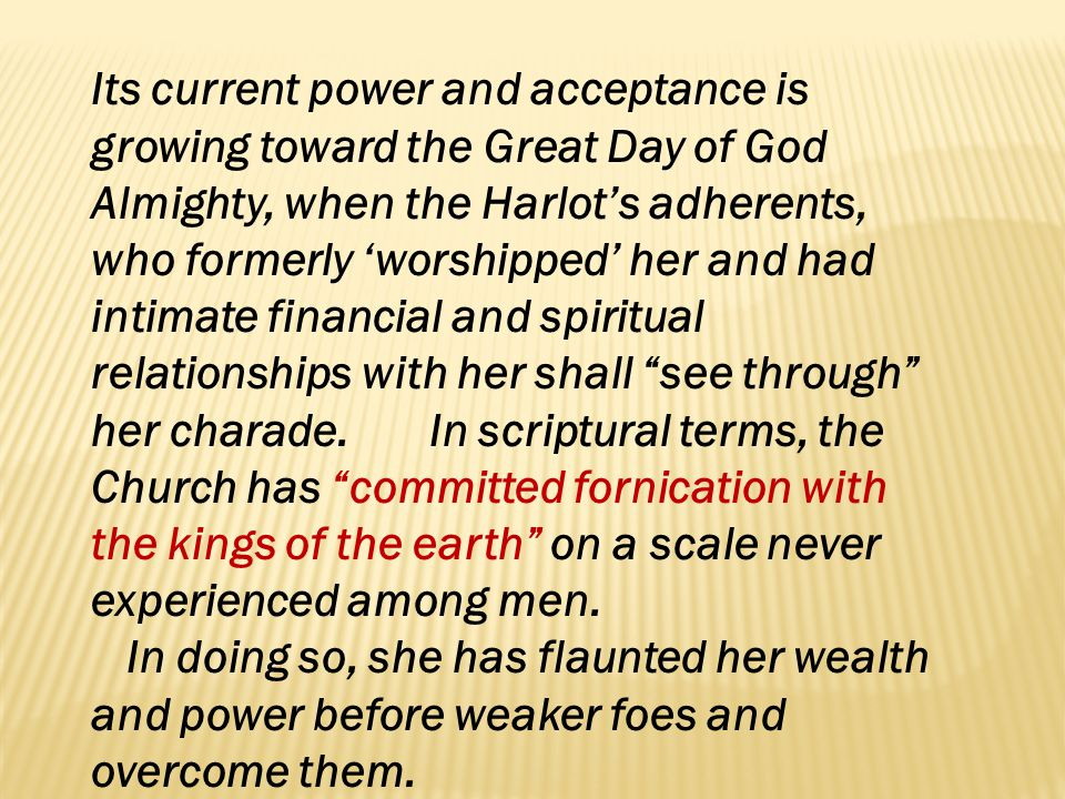 Its current power and acceptance is growing toward the Great Day of God Almighty, when the Harlot's adherents, who formerly 'worshipped' her and had intimate financial and spiritual relationships with her shall see through her charade. In scriptural terms, the Church has committed fornication with the kings of the earth on a scale never experienced among men.