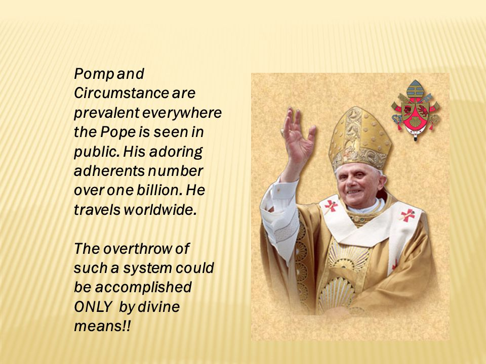 Pomp and Circumstance are prevalent everywhere the Pope is seen in public. His adoring adherents number over one billion. He travels worldwide.