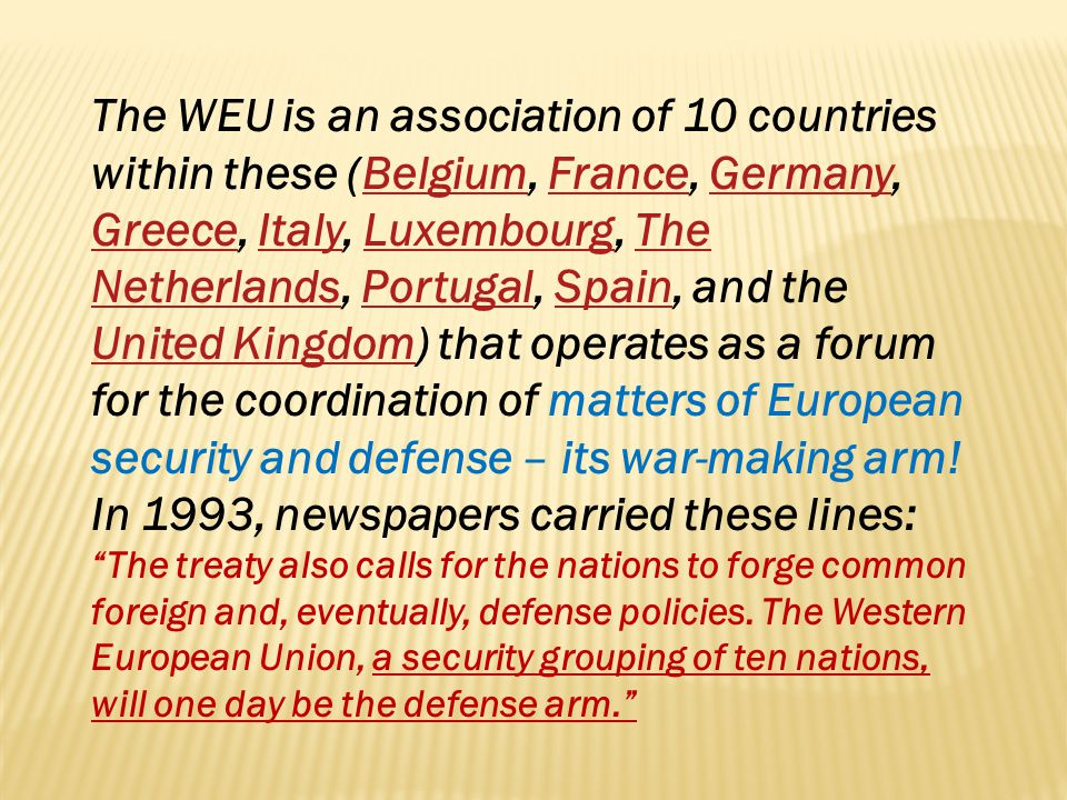 The WEU is an association of 10 countries within these (Belgium, France, Germany, Greece, Italy, Luxembourg, The Netherlands, Portugal, Spain, and the United Kingdom) that operates as a forum for the coordination of matters of European security and defense – its war-making arm! In 1993, newspapers carried these lines: