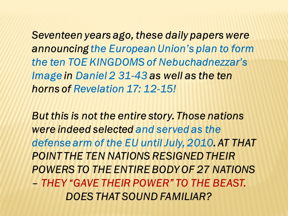 Seventeen years ago, these daily papers were announcing the European Union's plan to form the ten TOE KINGDOMS of Nebuchadnezzar's Image in Daniel 2 31-43 as well as the ten horns of Revelation 17: 12-15!