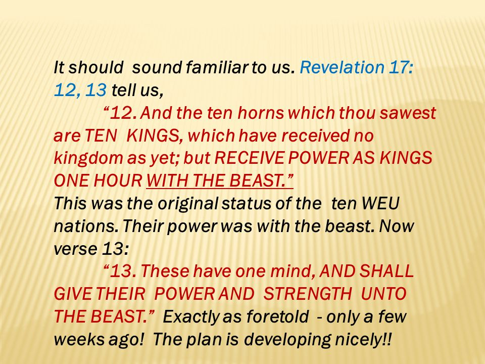 It should sound familiar to us. Revelation 17: 12, 13 tell us,