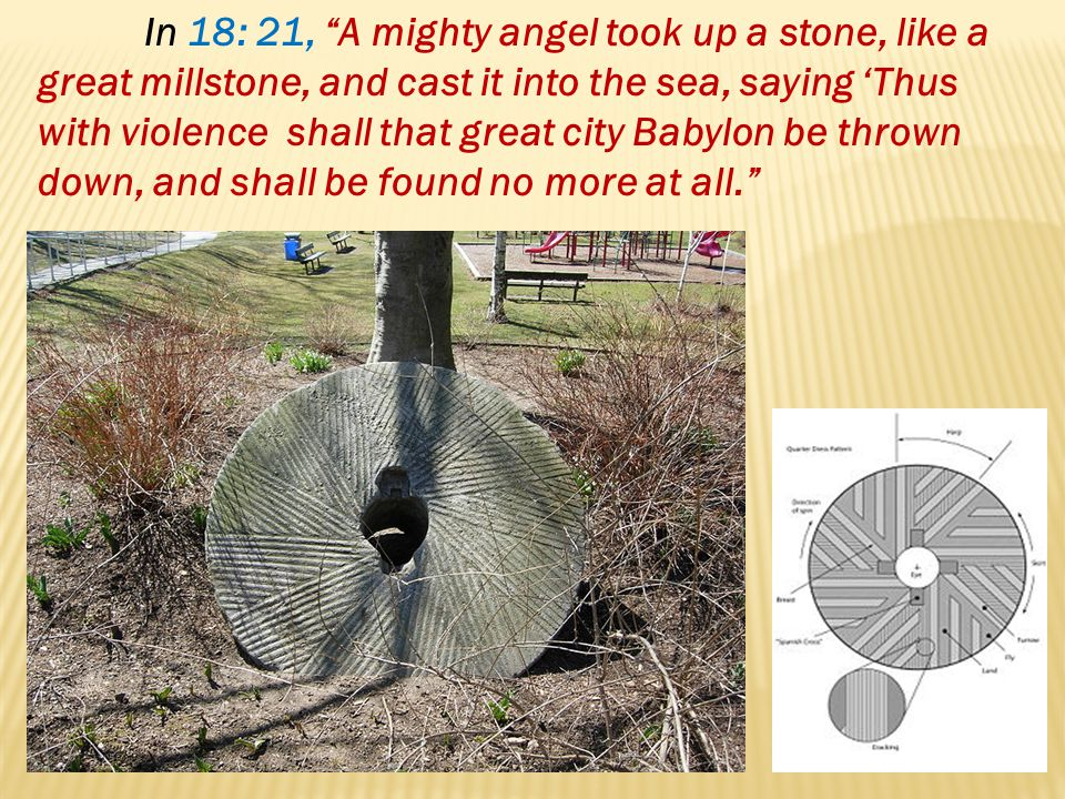 In 18: 21, A mighty angel took up a stone, like a great millstone, and cast it into the sea, saying 'Thus with violence shall that great city Babylon be thrown down, and shall be found no more at all.