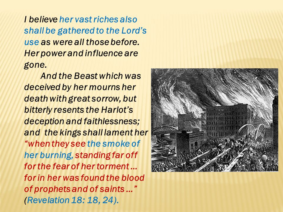 I believe her vast riches also shall be gathered to the Lord's use as were all those before. Her power and influence are gone.