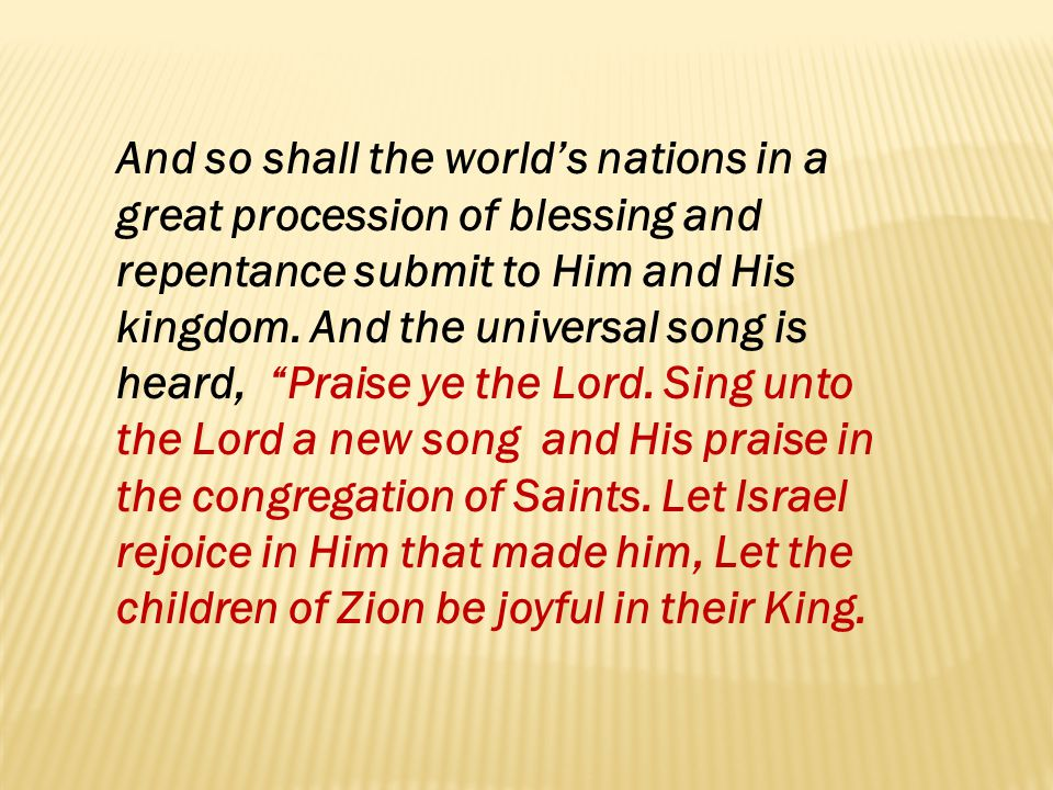 And so shall the world's nations in a great procession of blessing and repentance submit to Him and His kingdom.