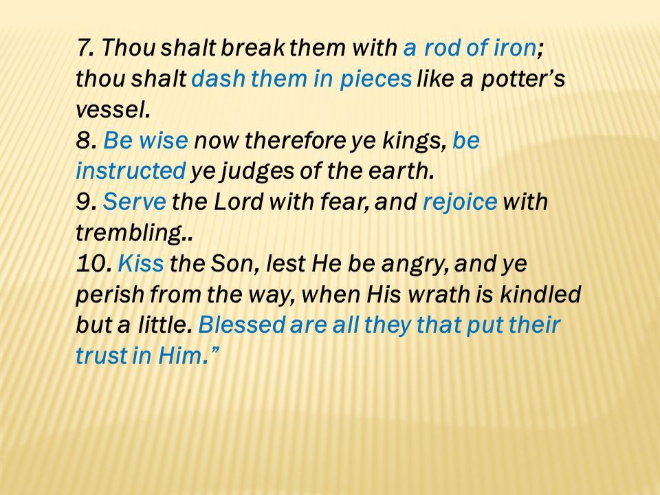 7. Thou shalt break them with a rod of iron; thou shalt dash them in pieces like a potter's vessel.