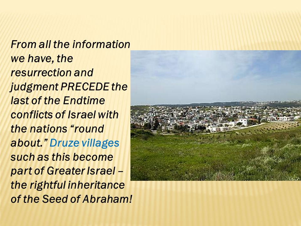 From all the information we have, the resurrection and judgment PRECEDE the last of the Endtime conflicts of Israel with the nations round about. Druze villages such as this become part of Greater Israel – the rightful inheritance of the Seed of Abraham!