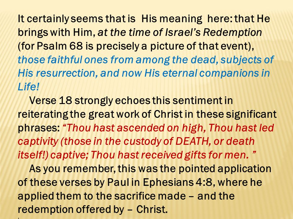 It certainly seems that is His meaning here: that He brings with Him, at the time of Israel's Redemption (for Psalm 68 is precisely a picture of that event), those faithful ones from among the dead, subjects of His resurrection, and now His eternal companions in Life!