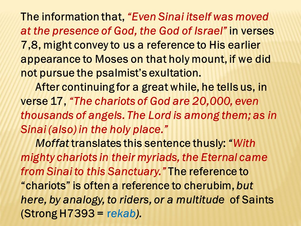 The information that, Even Sinai itself was moved at the presence of God, the God of Israel in verses 7,8, might convey to us a reference to His earlier appearance to Moses on that holy mount, if we did not pursue the psalmist's exultation.