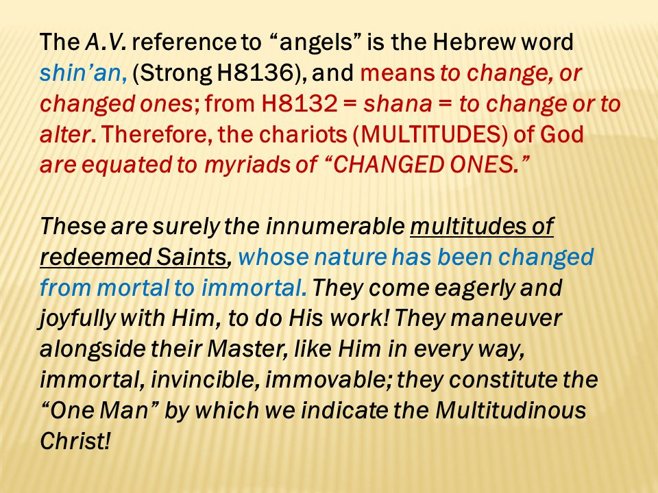 The A.V. reference to angels is the Hebrew word shin'an, (Strong H8136), and means to change, or changed ones; from H8132 = shana = to change or to alter. Therefore, the chariots (MULTITUDES) of God are equated to myriads of CHANGED ONES.
