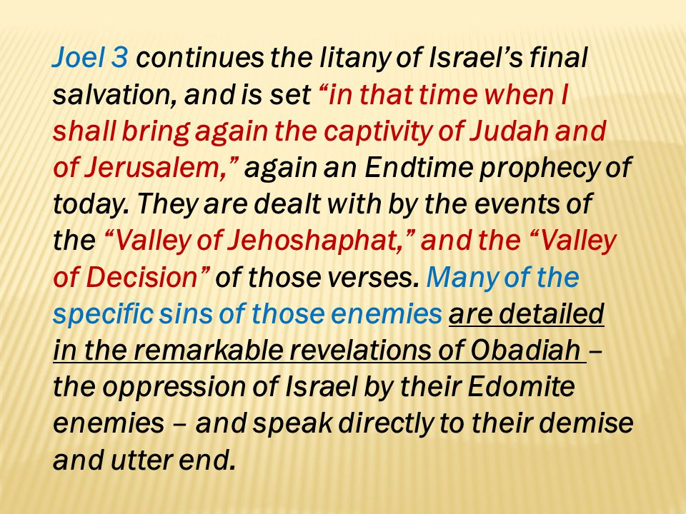 Joel 3 continues the litany of Israel's final salvation, and is set in that time when I shall bring again the captivity of Judah and of Jerusalem, again an Endtime prophecy of today.