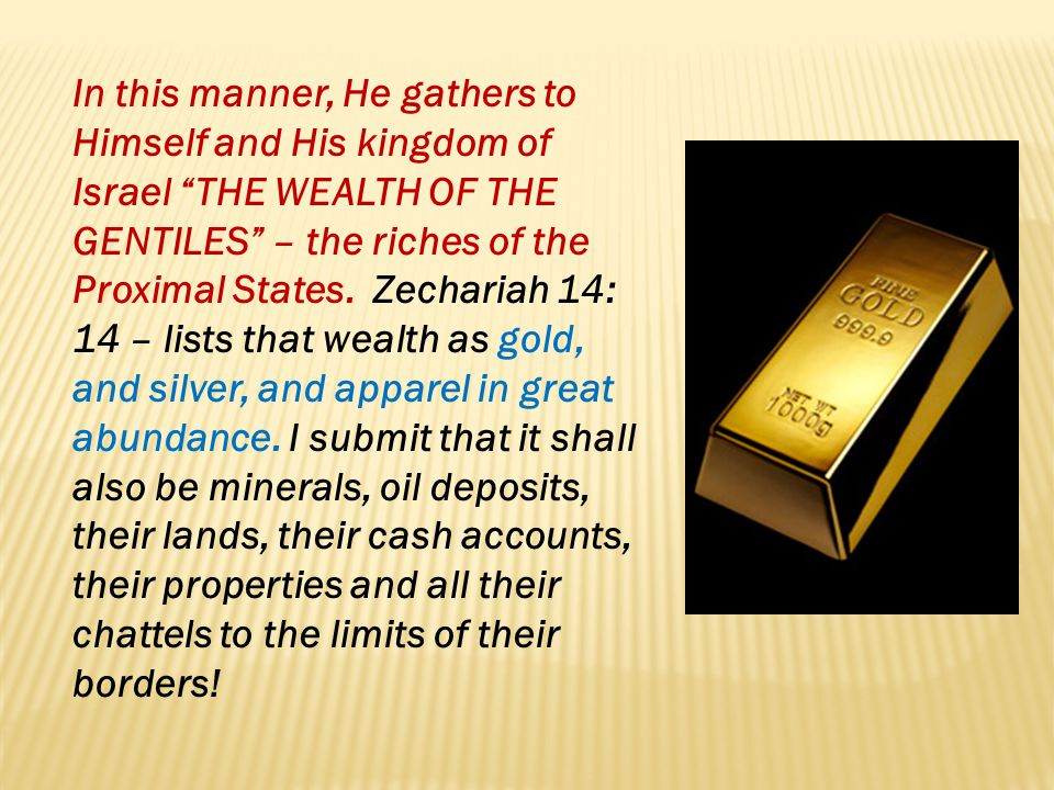 In this manner, He gathers to Himself and His kingdom of Israel THE WEALTH OF THE GENTILES – the riches of the Proximal States.
