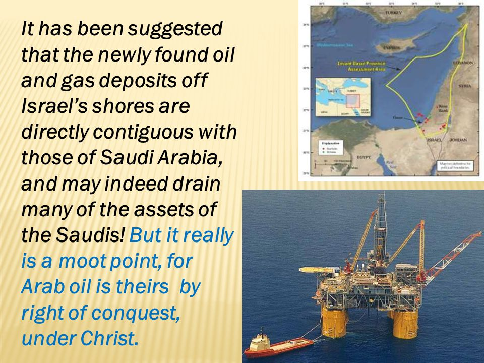 It has been suggested that the newly found oil and gas deposits off Israel's shores are directly contiguous with those of Saudi Arabia, and may indeed drain many of the assets of the Saudis.