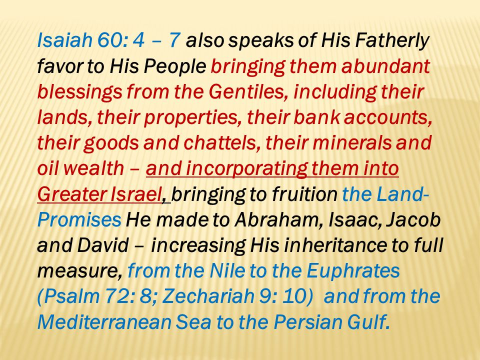 Isaiah 60: 4 – 7 also speaks of His Fatherly favor to His People bringing them abundant blessings from the Gentiles, including their lands, their properties, their bank accounts, their goods and chattels, their minerals and oil wealth – and incorporating them into Greater Israel, bringing to fruition the Land-Promises He made to Abraham, Isaac, Jacob and David – increasing His inheritance to full measure, from the Nile to the Euphrates (Psalm 72: 8; Zechariah 9: 10) and from the Mediterranean Sea to the Persian Gulf.