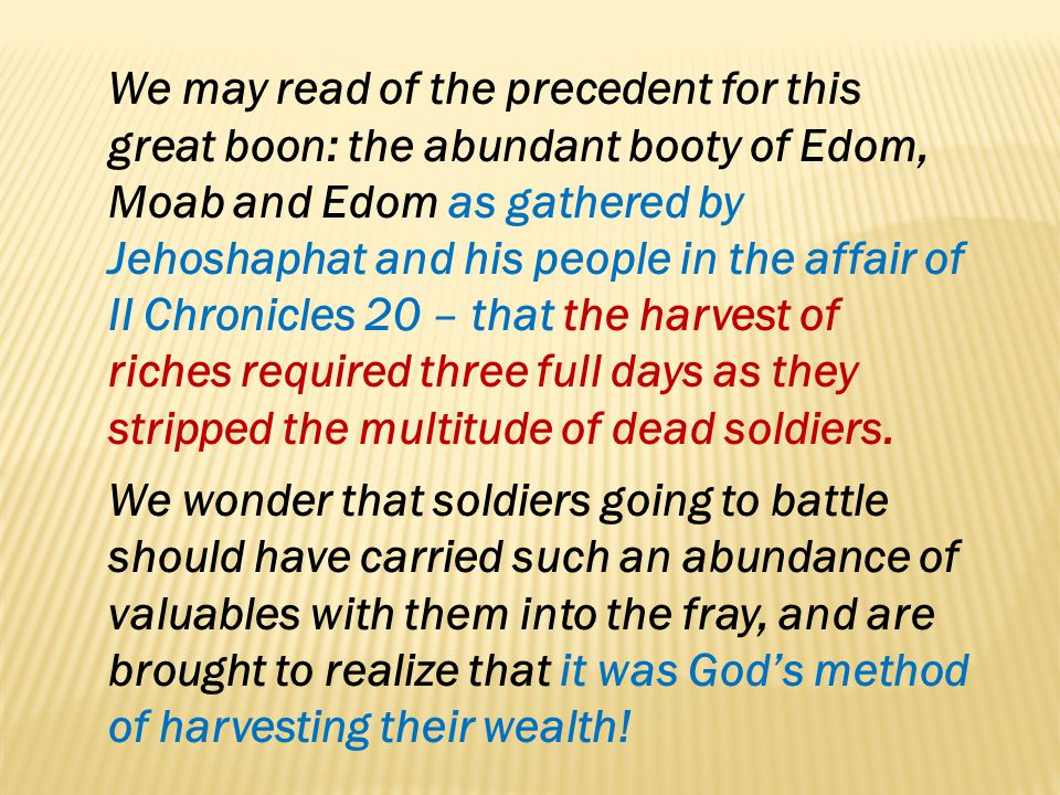 We may read of the precedent for this great boon: the abundant booty of Edom, Moab and Edom as gathered by Jehoshaphat and his people in the affair of II Chronicles 20 – that the harvest of riches required three full days as they stripped the multitude of dead soldiers.