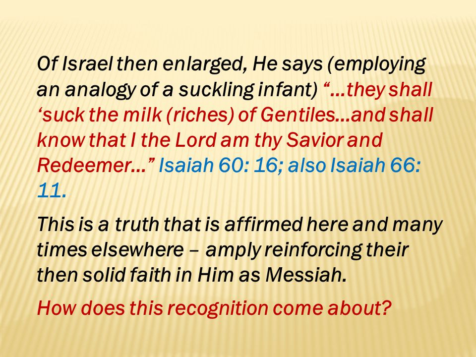 Of Israel then enlarged, He says (employing an analogy of a suckling infant) …they shall 'suck the milk (riches) of Gentiles…and shall know that I the Lord am thy Savior and Redeemer… Isaiah 60: 16; also Isaiah 66: 11.
