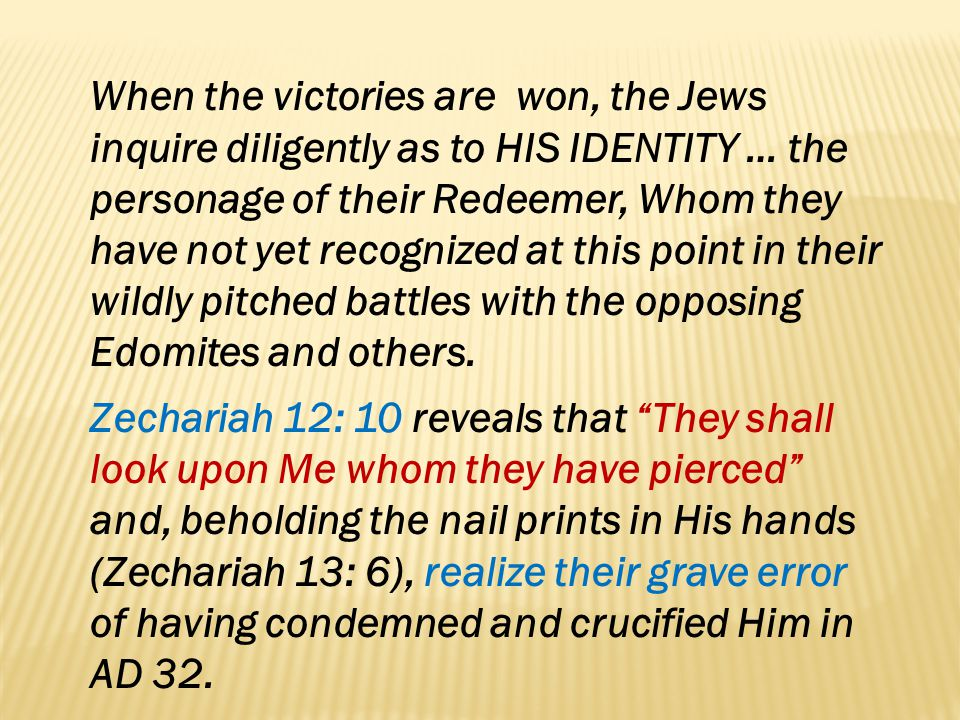 When the victories are won, the Jews inquire diligently as to HIS IDENTITY … the personage of their Redeemer, Whom they have not yet recognized at this point in their wildly pitched battles with the opposing Edomites and others.