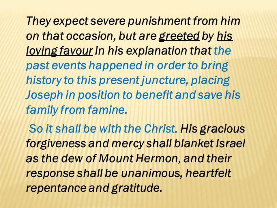 They expect severe punishment from him on that occasion, but are greeted by his loving favour in his explanation that the past events happened in order to bring history to this present juncture, placing Joseph in position to benefit and save his family from famine.