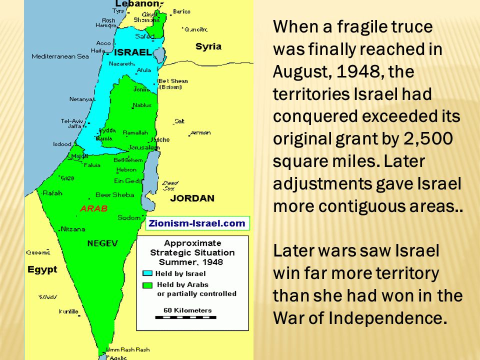 When a fragile truce was finally reached in August, 1948, the territories Israel had conquered exceeded its original grant by 2,500 square miles. Later adjustments gave Israel more contiguous areas..