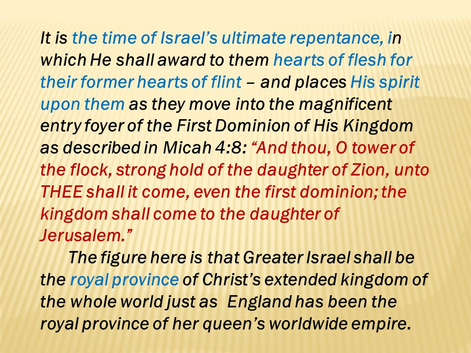 It is the time of Israel's ultimate repentance, in which He shall award to them hearts of flesh for their former hearts of flint – and places His spirit upon them as they move into the magnificent entry foyer of the First Dominion of His Kingdom as described in Micah 4:8: And thou, O tower of the flock, strong hold of the daughter of Zion, unto THEE shall it come, even the first dominion; the kingdom shall come to the daughter of Jerusalem.