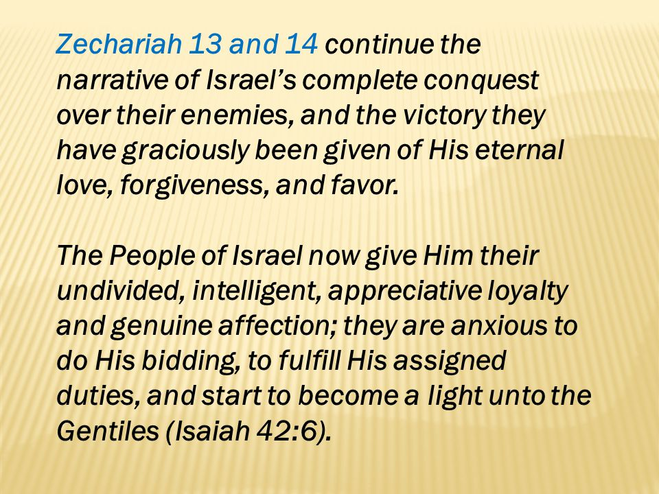 Zechariah 13 and 14 continue the narrative of Israel's complete conquest over their enemies, and the victory they have graciously been given of His eternal love, forgiveness, and favor.