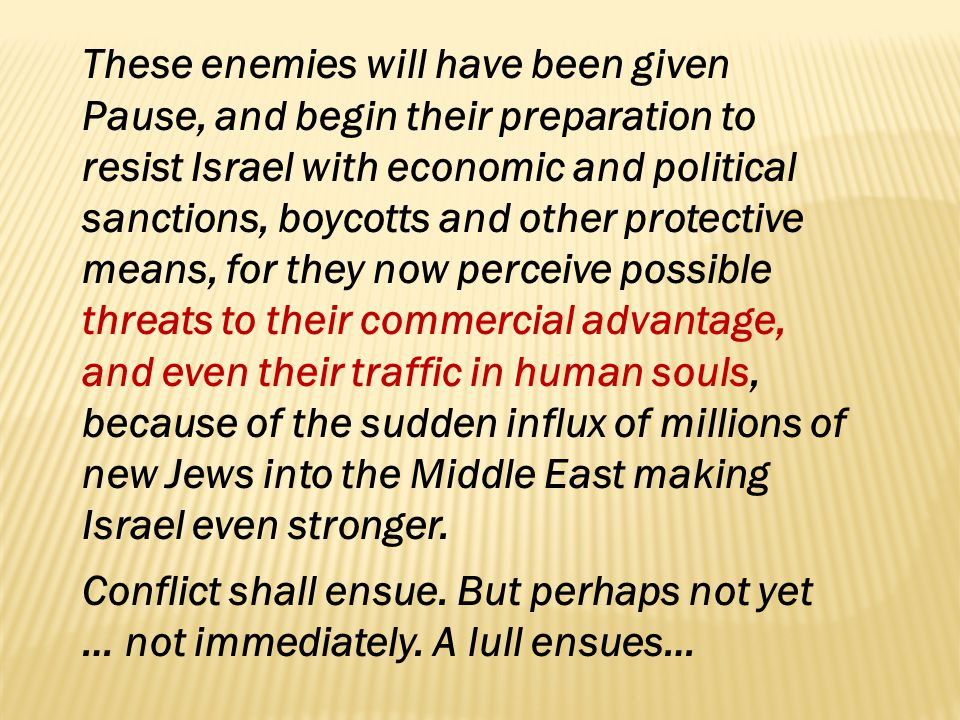 These enemies will have been given Pause, and begin their preparation to resist Israel with economic and political sanctions, boycotts and other protective means, for they now perceive possible threats to their commercial advantage, and even their traffic in human souls, because of the sudden influx of millions of new Jews into the Middle East making Israel even stronger.