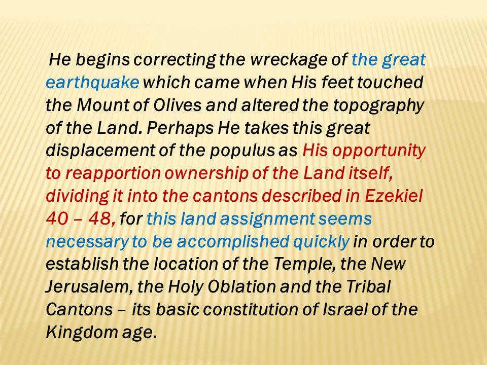 He begins correcting the wreckage of the great earthquake which came when His feet touched the Mount of Olives and altered the topography of the Land.