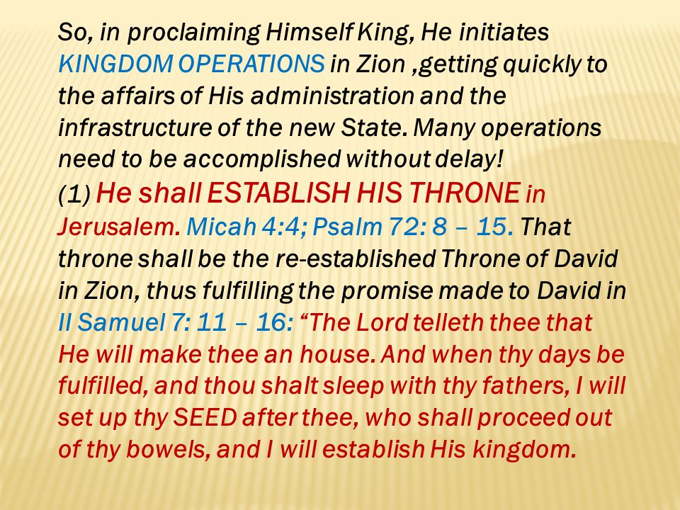 So, in proclaiming Himself King, He initiates KINGDOM OPERATIONS in Zion ,getting quickly to the affairs of His administration and the infrastructure of the new State. Many operations need to be accomplished without delay!