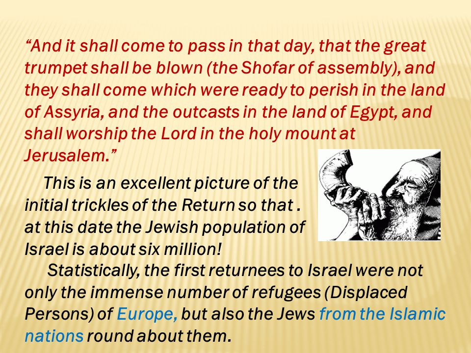 And it shall come to pass in that day, that the great trumpet shall be blown (the Shofar of assembly), and they shall come which were ready to perish in the land of Assyria, and the outcasts in the land of Egypt, and shall worship the Lord in the holy mount at Jerusalem.