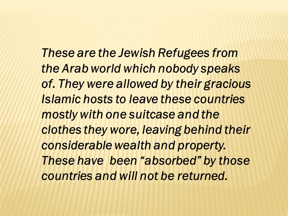 These are the Jewish Refugees from the Arab world which nobody speaks of.