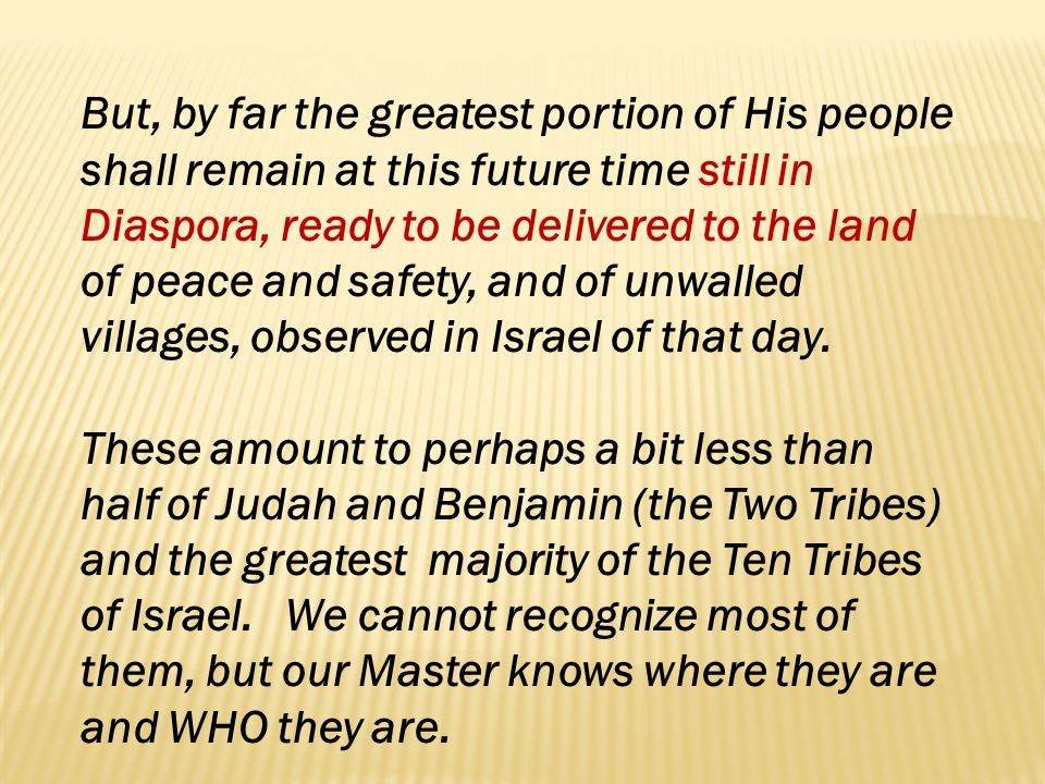 But, by far the greatest portion of His people shall remain at this future time still in Diaspora, ready to be delivered to the land of peace and safety, and of unwalled villages, observed in Israel of that day.