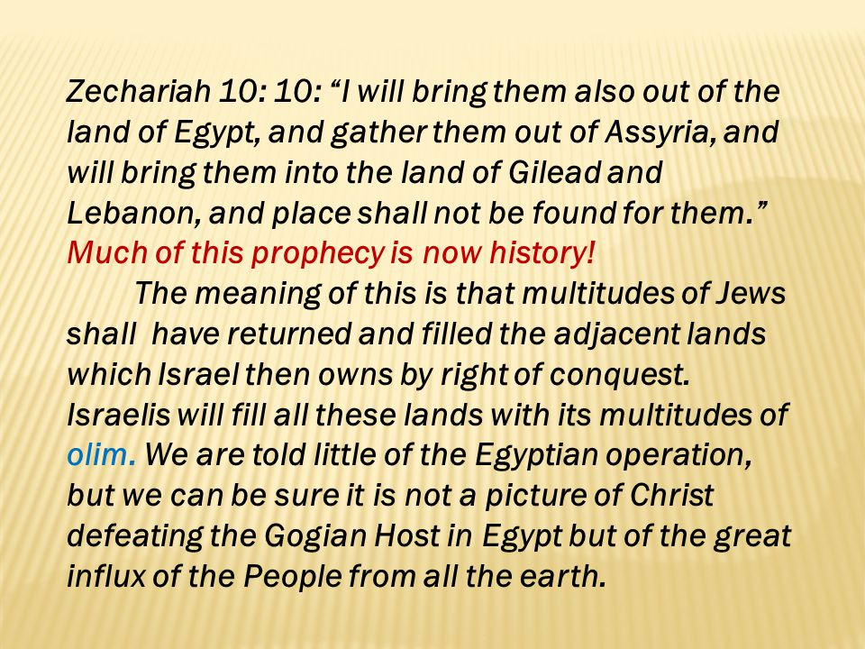 Zechariah 10: 10: I will bring them also out of the land of Egypt, and gather them out of Assyria, and will bring them into the land of Gilead and Lebanon, and place shall not be found for them. Much of this prophecy is now history!