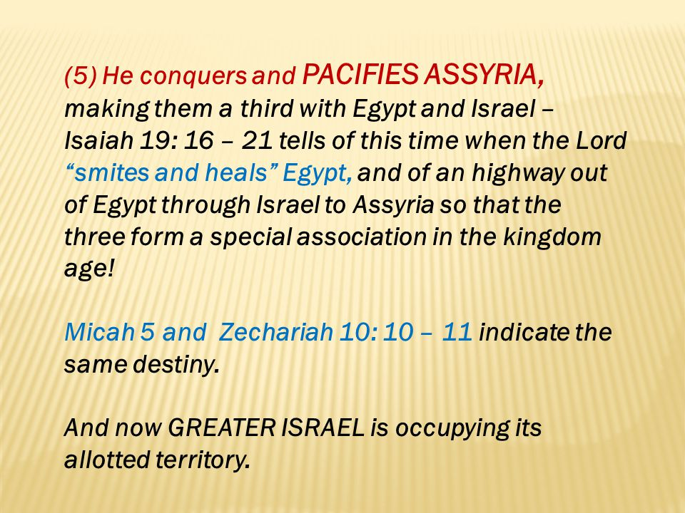 (5) He conquers and PACIFIES ASSYRIA, making them a third with Egypt and Israel – Isaiah 19: 16 – 21 tells of this time when the Lord smites and heals Egypt, and of an highway out of Egypt through Israel to Assyria so that the three form a special association in the kingdom age!