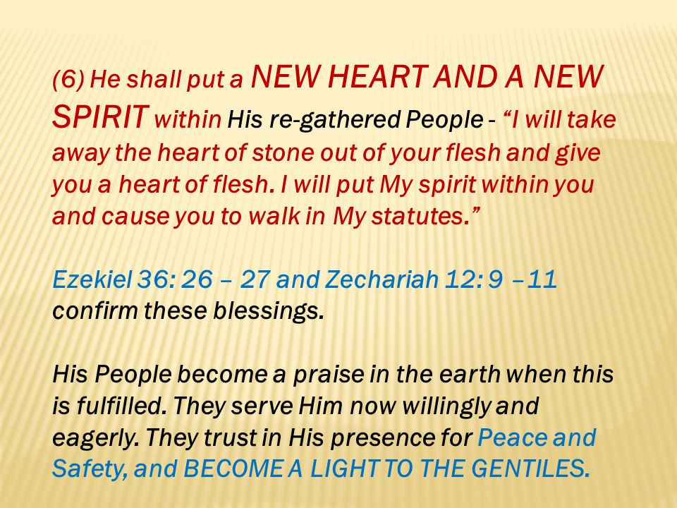 (6) He shall put a new heart and a new spirit within His re-gathered People - I will take away the heart of stone out of your flesh and give you a heart of flesh. I will put My spirit within you and cause you to walk in My statutes.
