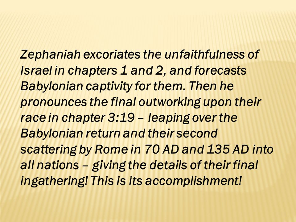 Zephaniah excoriates the unfaithfulness of Israel in chapters 1 and 2, and forecasts Babylonian captivity for them.