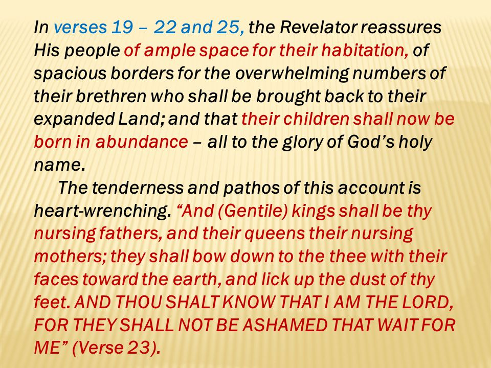 In verses 19 – 22 and 25, the Revelator reassures His people of ample space for their habitation, of spacious borders for the overwhelming numbers of their brethren who shall be brought back to their expanded Land; and that their children shall now be born in abundance – all to the glory of God's holy name.