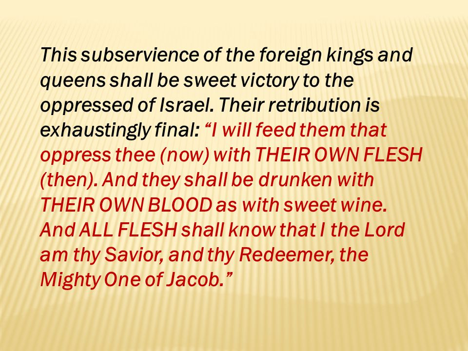 This subservience of the foreign kings and queens shall be sweet victory to the oppressed of Israel. Their retribution is exhaustingly final: I will feed them that oppress thee (now) with THEIR OWN FLESH (then). And they shall be drunken with THEIR OWN BLOOD as with sweet wine. And ALL FLESH shall know that I the Lord am thy Savior, and thy Redeemer, the Mighty One of Jacob.
