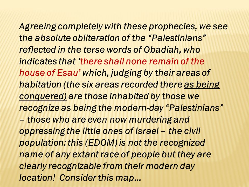 Agreeing completely with these prophecies, we see the absolute obliteration of the Palestinians reflected in the terse words of Obadiah, who indicates that 'there shall none remain of the house of Esau' which, judging by their areas of habitation (the six areas recorded there as being conquered) are those inhabited by those we recognize as being the modern-day Palestinians – those who are even now murdering and oppressing the little ones of Israel – the civil population: this (EDOM) is not the recognized name of any extant race of people but they are clearly recognizable from their modern day location.