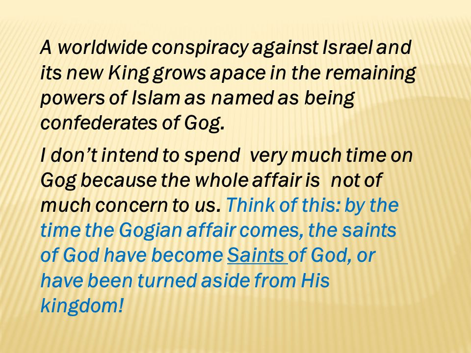 A worldwide conspiracy against Israel and its new King grows apace in the remaining powers of Islam as named as being confederates of Gog.