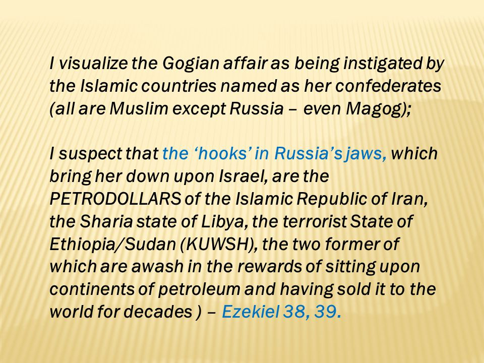 I visualize the Gogian affair as being instigated by the Islamic countries named as her confederates (all are Muslim except Russia – even Magog);