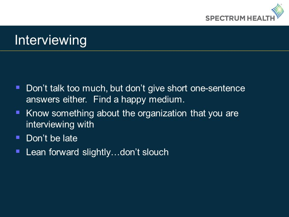 Interviewing Don't talk too much, but don't give short one-sentence answers either. Find a happy medium.