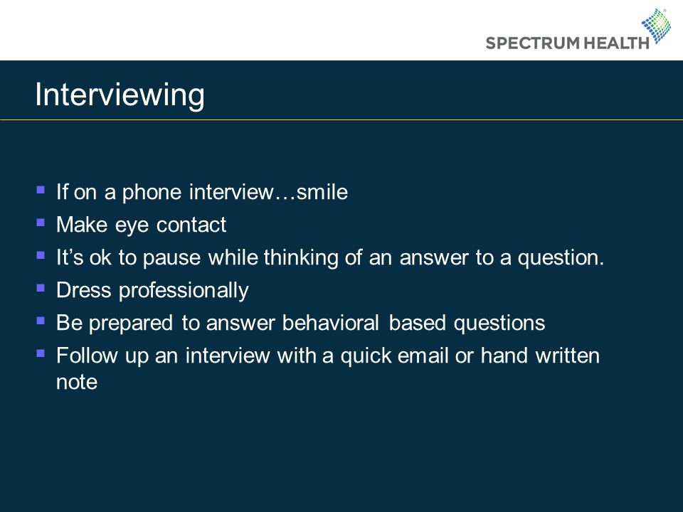 Interviewing If on a phone interview…smile Make eye contact