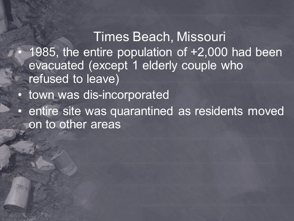 Times Beach, Missouri 1985, the entire population of +2,000 had been evacuated (except 1 elderly couple who refused to leave)