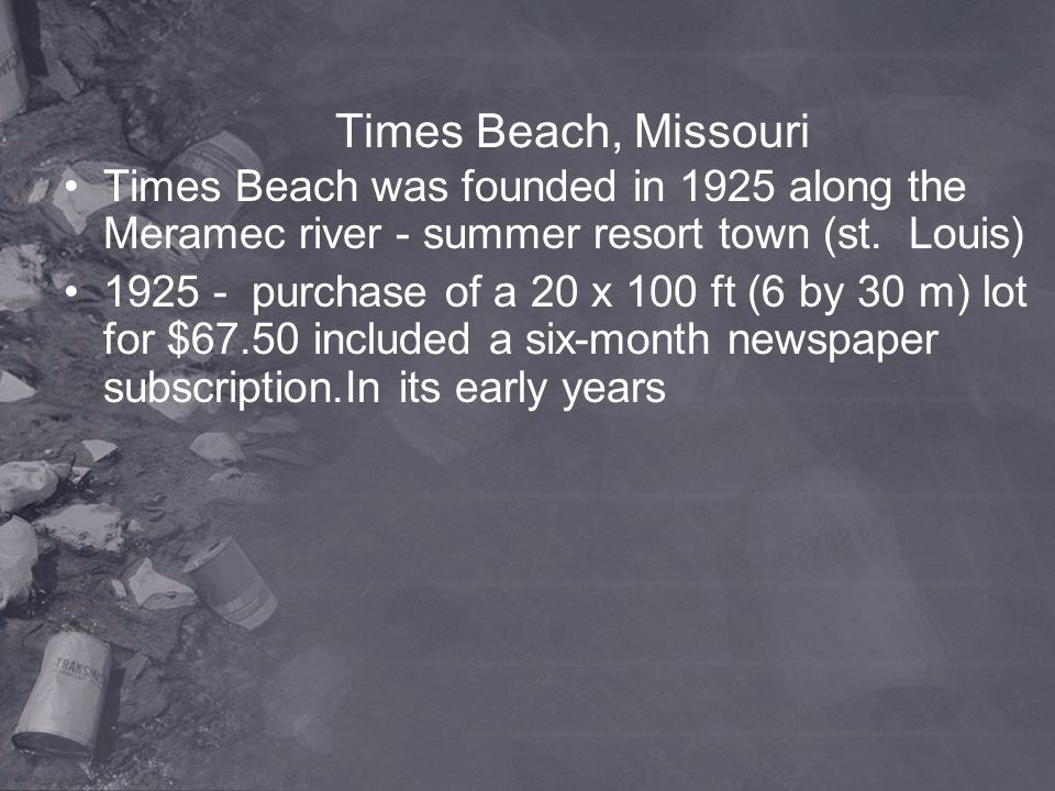 Times Beach, Missouri Times Beach was founded in 1925 along the Meramec river - summer resort town (st. Louis)
